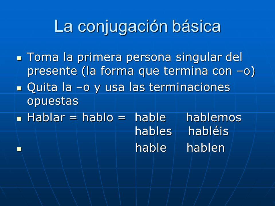 La conjugación básica Toma la primera persona singular del presente (la forma que termina con –o) Toma la primera persona singular del presente (la fo