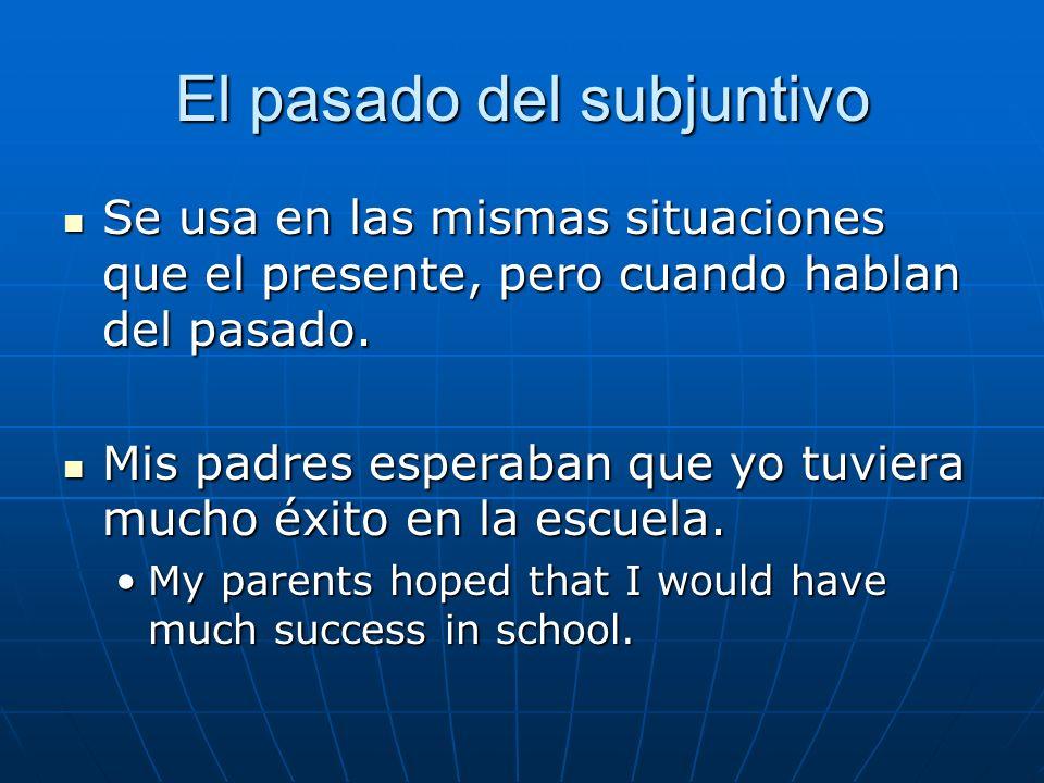 El pasado del subjuntivo Se usa en las mismas situaciones que el presente, pero cuando hablan del pasado. Se usa en las mismas situaciones que el pres