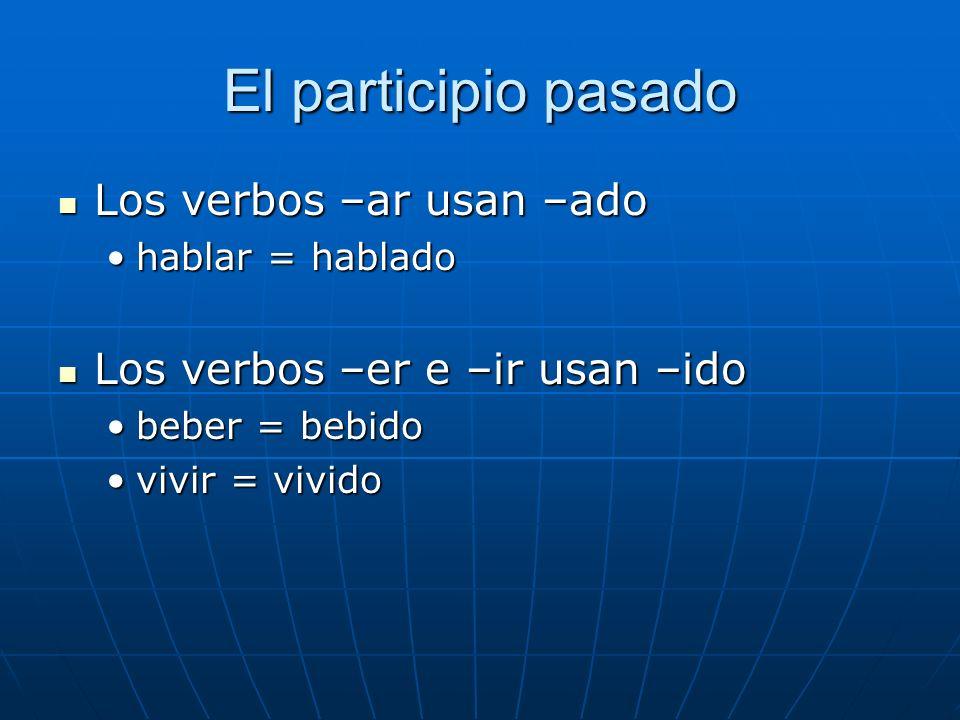 El participio pasado Los verbos –ar usan –ado Los verbos –ar usan –ado hablar = habladohablar = hablado Los verbos –er e –ir usan –ido Los verbos –er