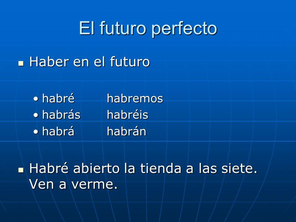 El futuro perfecto Haber en el futuro Haber en el futuro habréhabremoshabréhabremos habráshabréishabráshabréis habráhabránhabráhabrán Habré abierto la