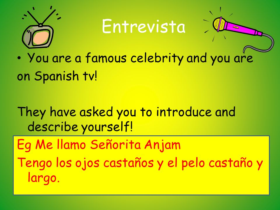Entrevista You are a famous celebrity and you are on Spanish tv! They have asked you to introduce and describe yourself! Eg Me llamo Señorita Anjam Te