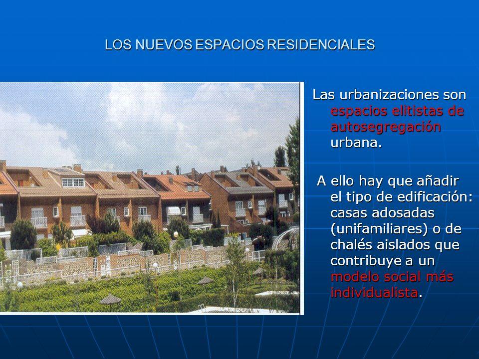 LOS NUEVOS ESPACIOS RESIDENCIALES Las urbanizaciones son espacios elitistas de autosegregación urbana. A ello hay que añadir el tipo de edificación: c