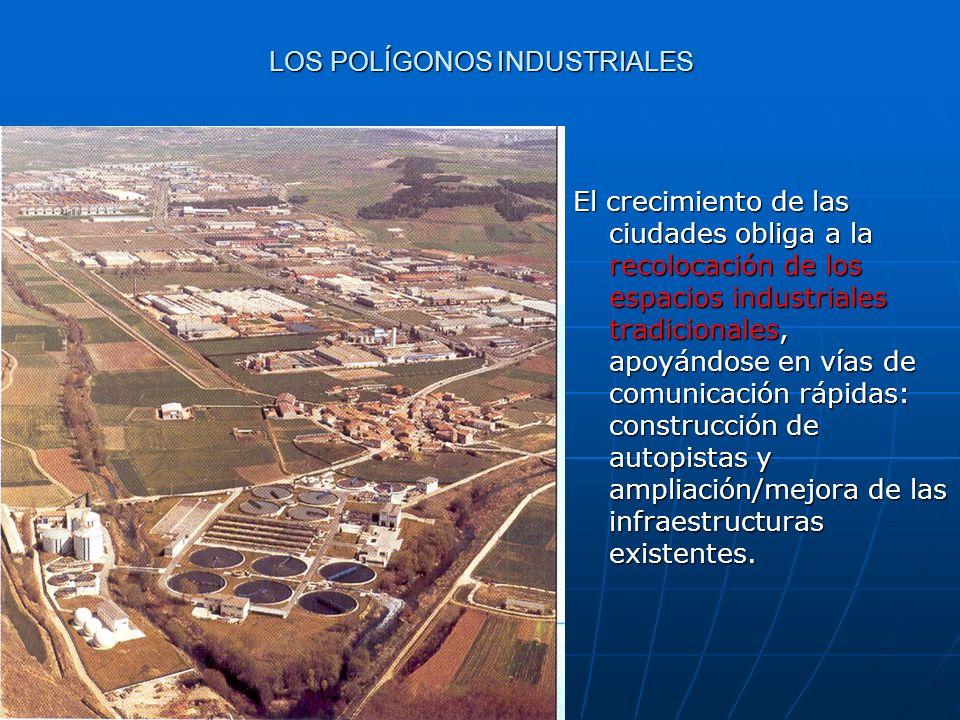 LOS POLÍGONOS INDUSTRIALES El crecimiento de las ciudades obliga a la recolocación de los espacios industriales tradicionales, apoyándose en vías de c