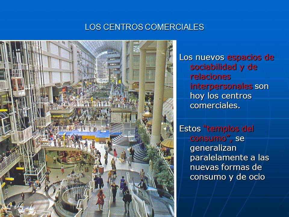 LOS CENTROS COMERCIALES Los nuevos espacios de sociabilidad y de relaciones interpersonales son hoy los centros comerciales. Estos templos del consumo