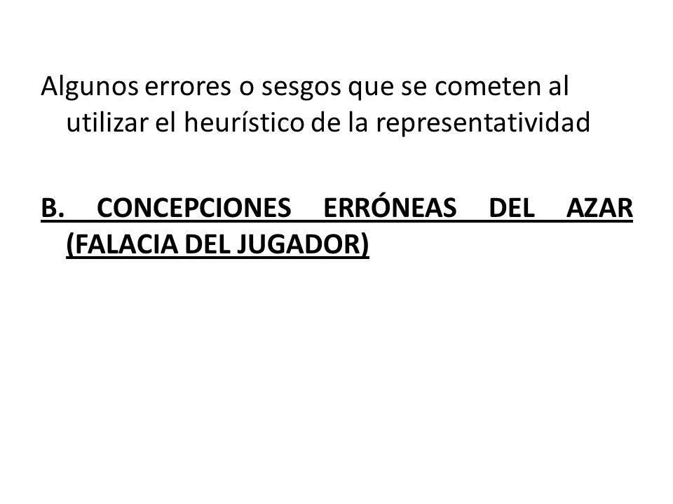 Algunos errores o sesgos que se cometen al utilizar el heurístico de la representatividad B. CONCEPCIONES ERRÓNEAS DEL AZAR (FALACIA DEL JUGADOR)