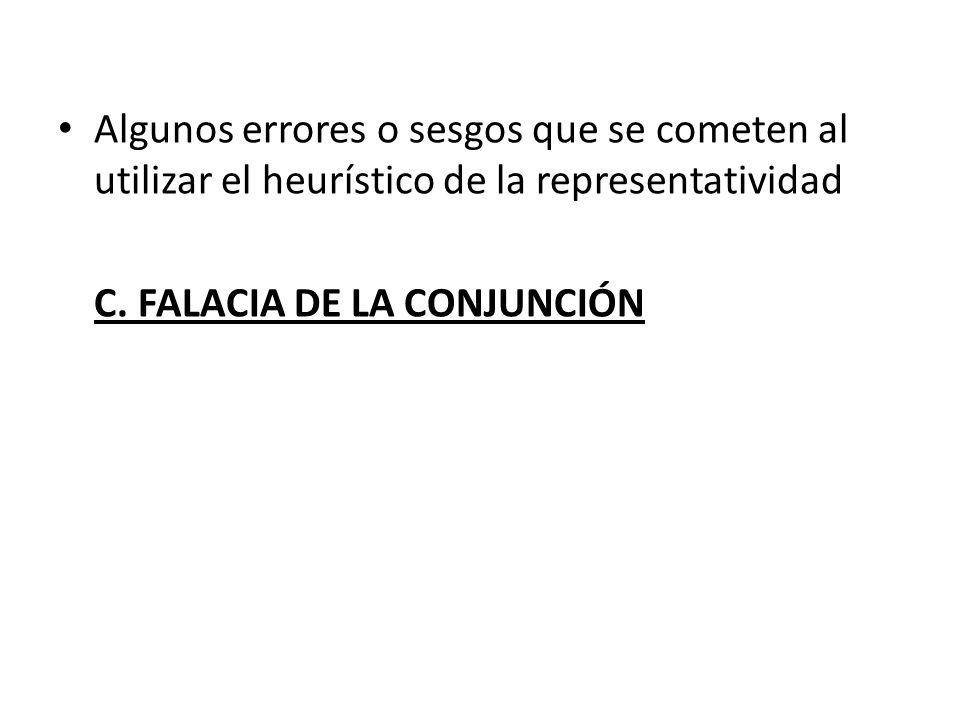 Algunos errores o sesgos que se cometen al utilizar el heurístico de la representatividad C. FALACIA DE LA CONJUNCIÓN