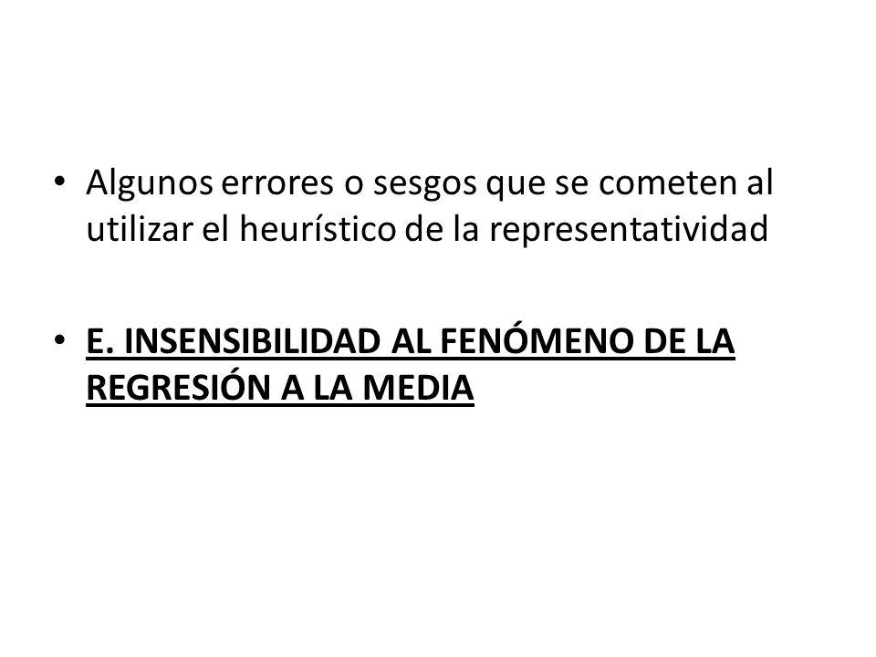Algunos errores o sesgos que se cometen al utilizar el heurístico de la representatividad E. INSENSIBILIDAD AL FENÓMENO DE LA REGRESIÓN A LA MEDIA