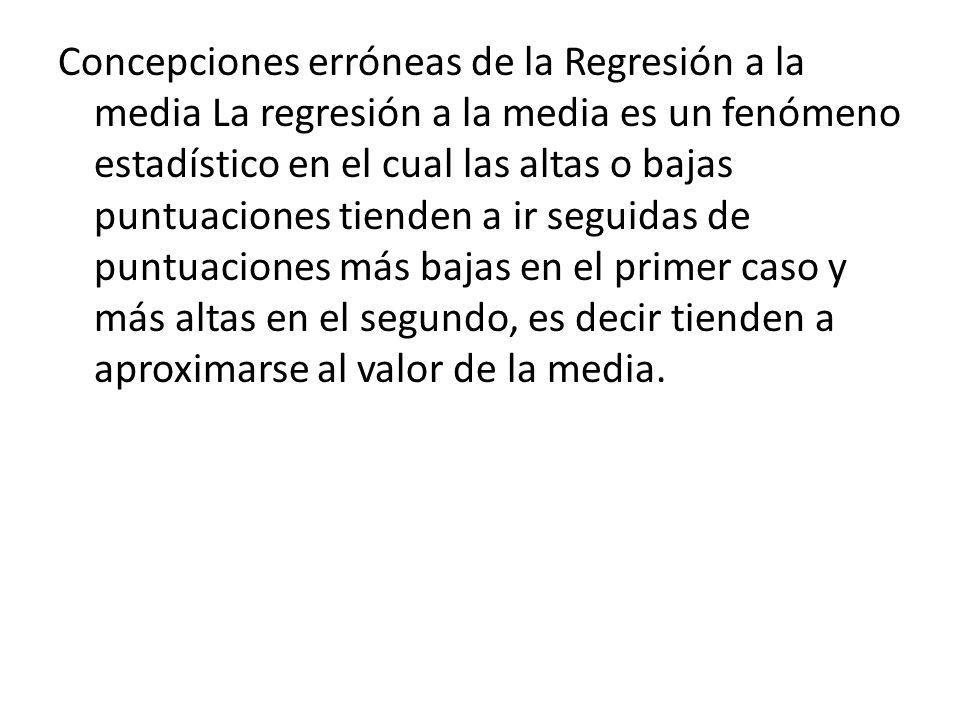 Concepciones erróneas de la Regresión a la media La regresión a la media es un fenómeno estadístico en el cual las altas o bajas puntuaciones tienden