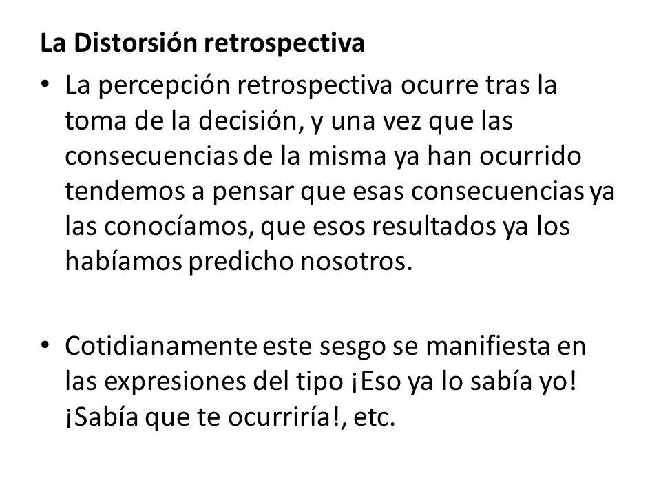 La Distorsión retrospectiva La percepción retrospectiva ocurre tras la toma de la decisión, y una vez que las consecuencias de la misma ya han ocurrid
