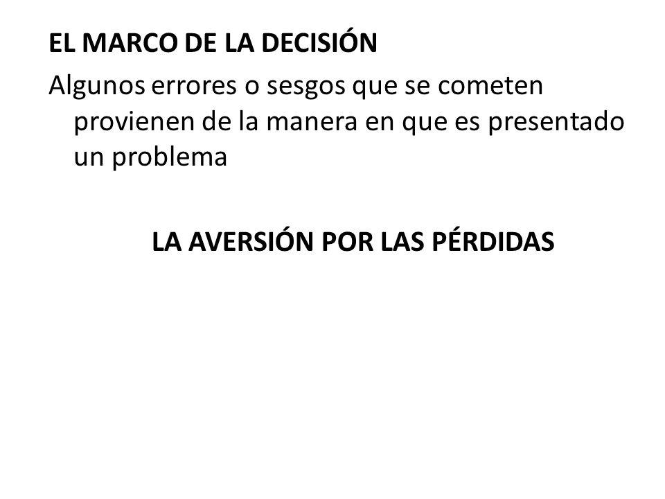 EL MARCO DE LA DECISIÓN Algunos errores o sesgos que se cometen provienen de la manera en que es presentado un problema LA AVERSIÓN POR LAS PÉRDIDAS