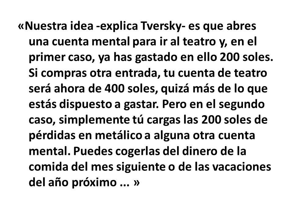 «Nuestra idea -explica Tversky- es que abres una cuenta mental para ir al teatro y, en el primer caso, ya has gastado en ello 200 soles. Si compras ot