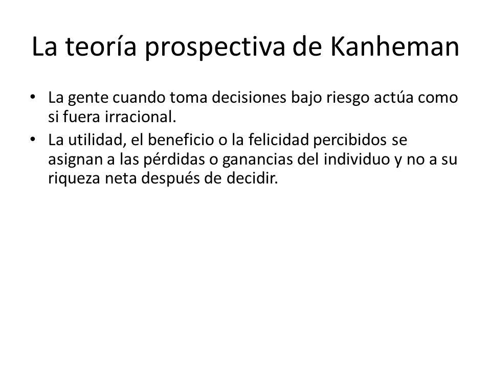 La teoría prospectiva de Kanheman La gente cuando toma decisiones bajo riesgo actúa como si fuera irracional. La utilidad, el beneficio o la felicidad