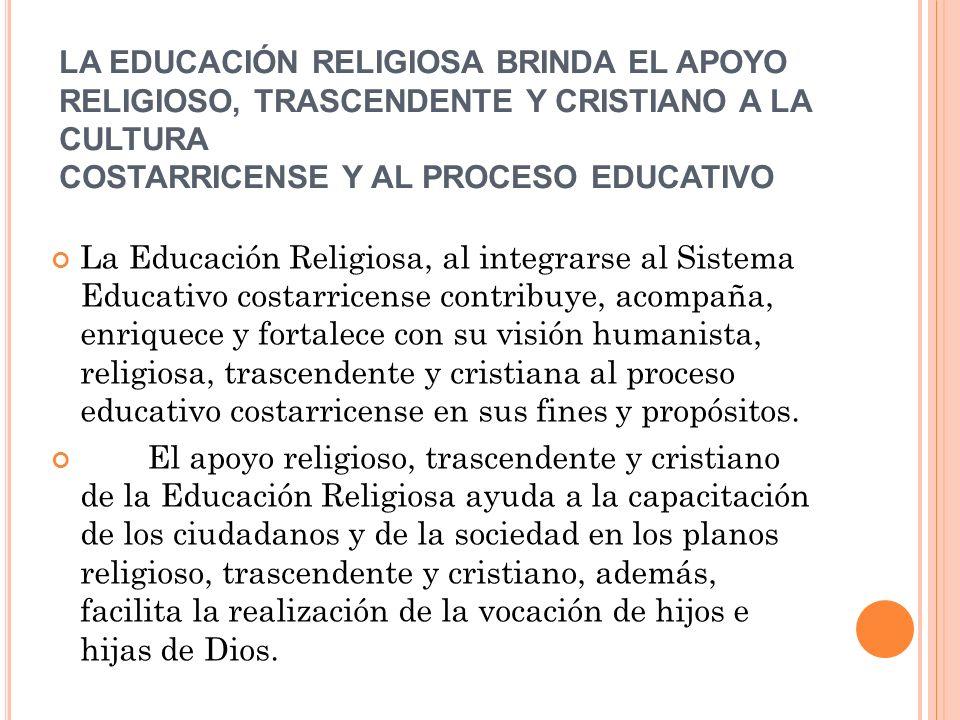 LA EDUCACIÓN RELIGIOSA BRINDA EL APOYO RELIGIOSO, TRASCENDENTE Y CRISTIANO A LA CULTURA COSTARRICENSE Y AL PROCESO EDUCATIVO La Educación Religiosa,