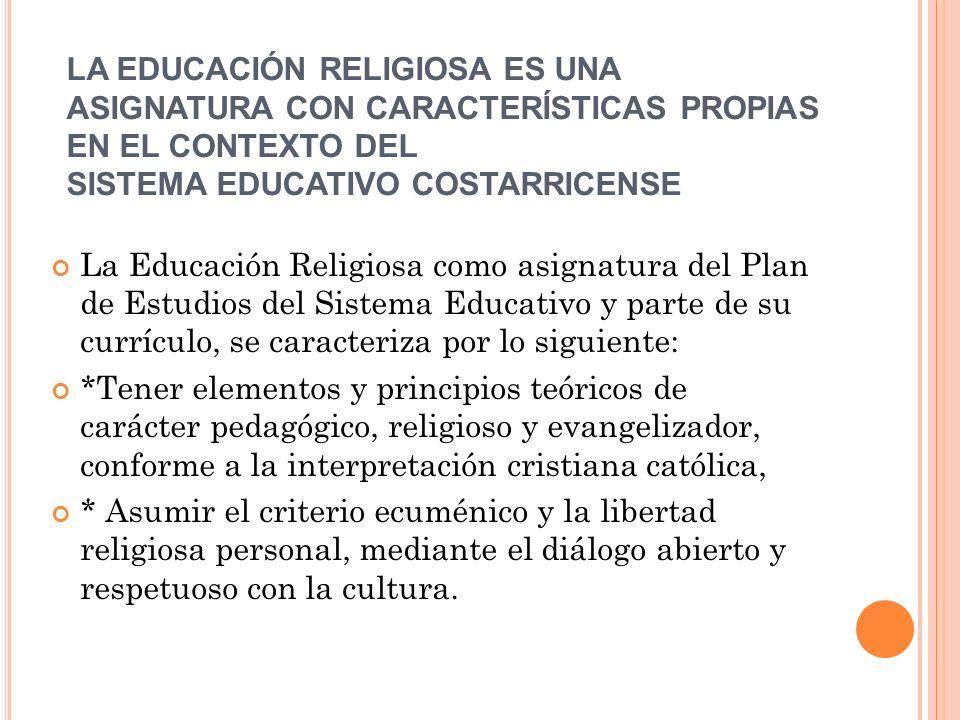 LA EDUCACIÓN RELIGIOSA ES UNA ASIGNATURA CON CARACTERÍSTICAS PROPIAS EN EL CONTEXTO DEL SISTEMA EDUCATIVO COSTARRICENSE La Educación Religiosa como as
