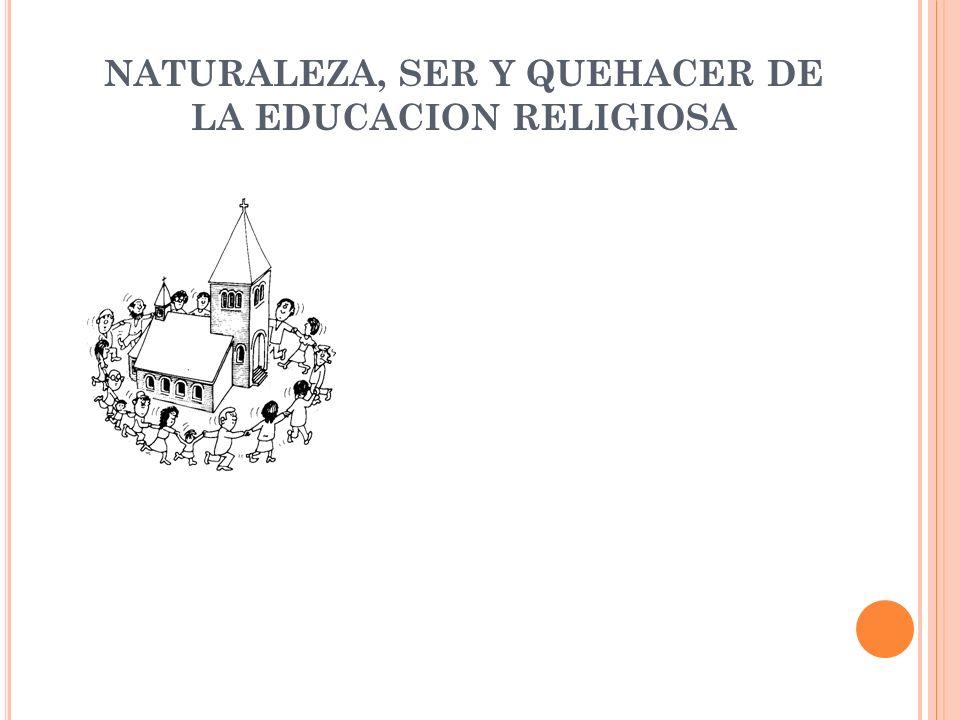 NATURALEZA Aunque la Educación Religiosa se dirige a los cristianos católicos, también asume a todas las personas de buena voluntad, por tanto puede afirmarse que su destinatario es universal