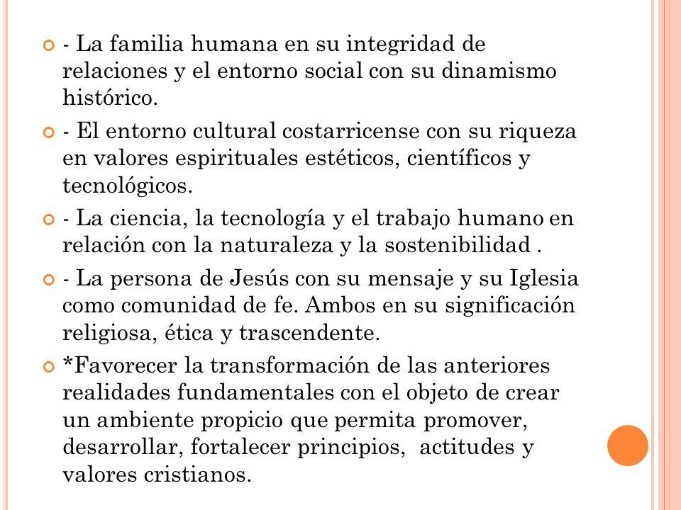 - La familia humana en su integridad de relaciones y el entorno social con su dinamismo histórico. - El entorno cultural costarricense con su riqueza
