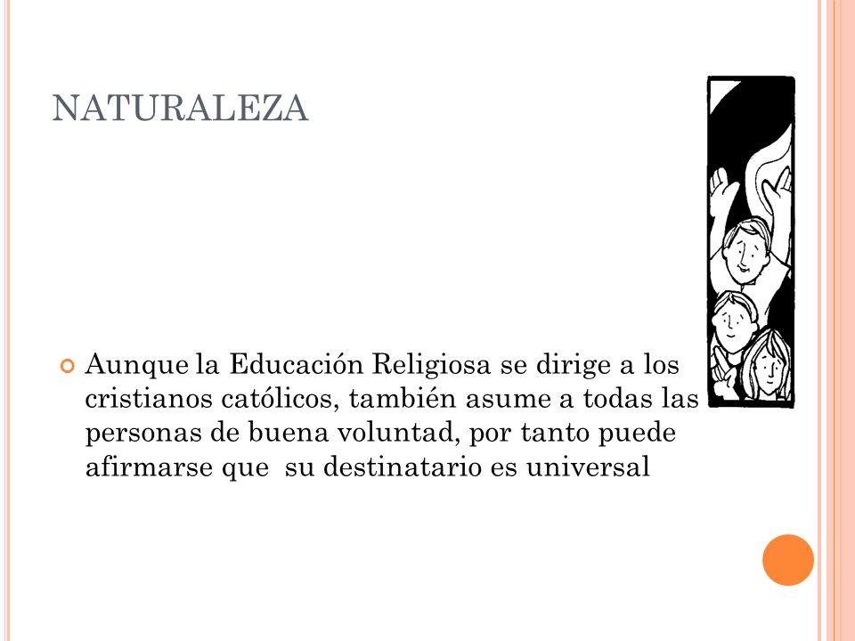 NATURALEZA Aunque la Educación Religiosa se dirige a los cristianos católicos, también asume a todas las personas de buena voluntad, por tanto puede a