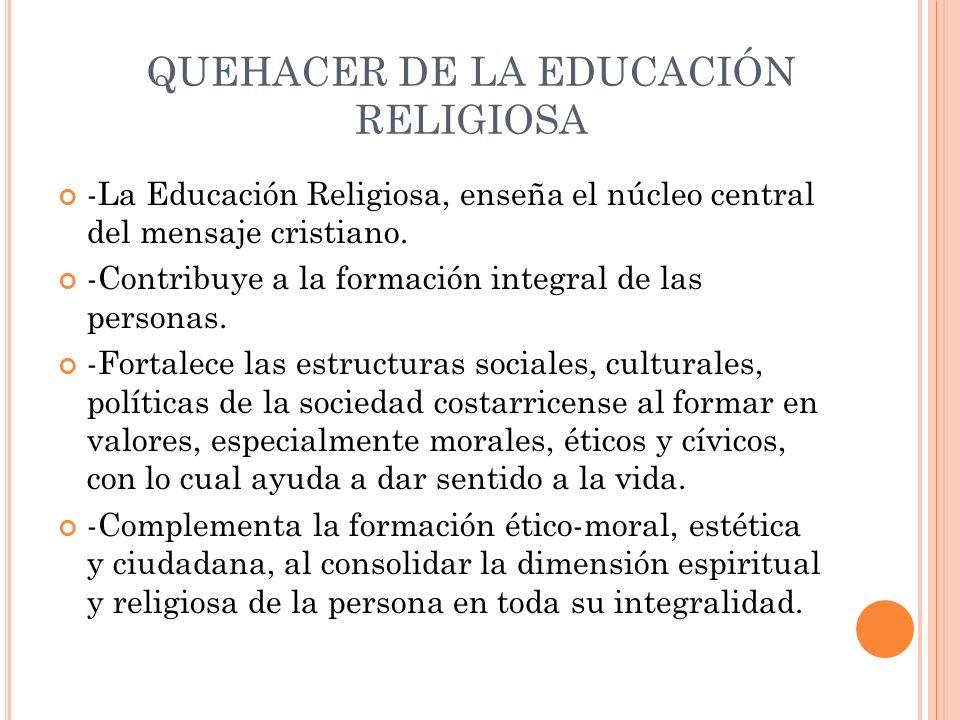 QUEHACER DE LA EDUCACIÓN RELIGIOSA -La Educación Religiosa, enseña el núcleo central del mensaje cristiano. -Contribuye a la formación integral de las