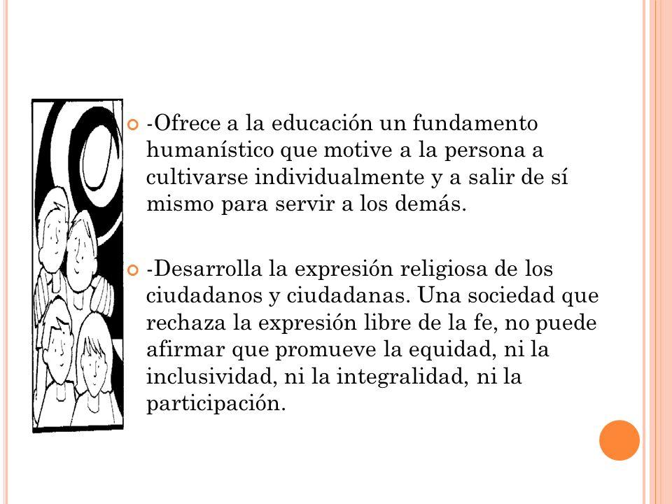 -Ofrece a la educación un fundamento humanístico que motive a la persona a cultivarse individualmente y a salir de sí mismo para servir a los demás. -