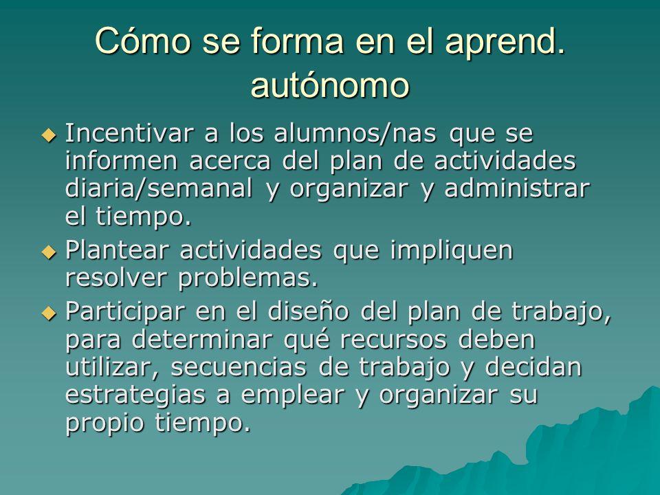 Cómo se forma en el aprend. autónomo Incentivar a los alumnos/nas que se informen acerca del plan de actividades diaria/semanal y organizar y administ