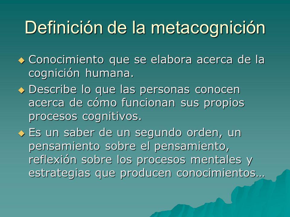 Definición de la metacognición Conocimiento que se elabora acerca de la cognición humana. Conocimiento que se elabora acerca de la cognición humana. D