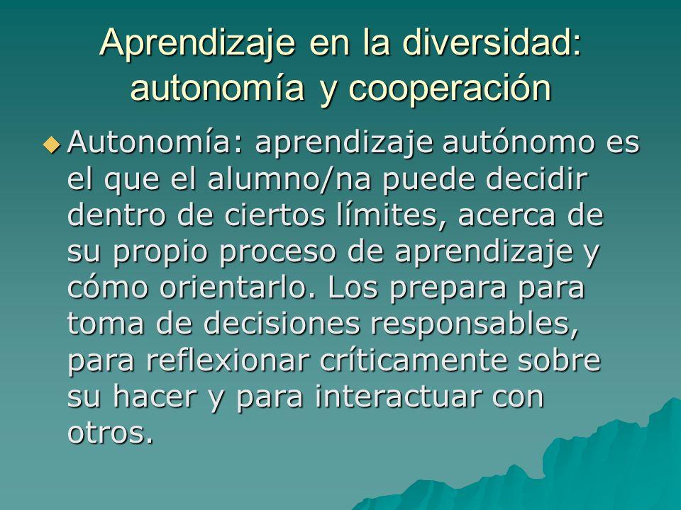 Aprendizaje en la diversidad: autonomía y cooperación Autonomía: aprendizaje autónomo es el que el alumno/na puede decidir dentro de ciertos límites,