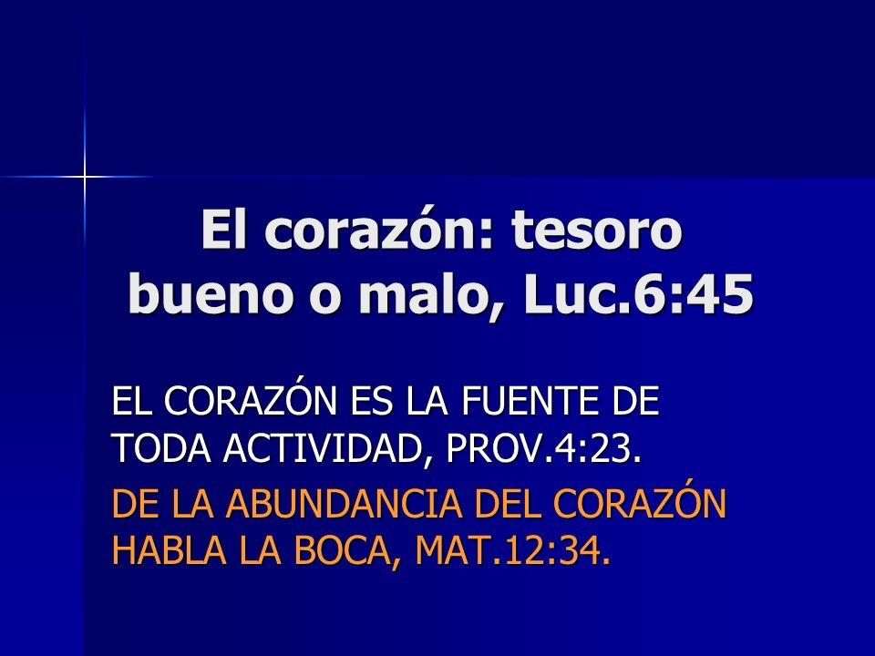 El corazón: tesoro bueno o malo, Luc.6:45 EL CORAZÓN ES LA FUENTE DE TODA ACTIVIDAD, PROV.4:23. DE LA ABUNDANCIA DEL CORAZÓN HABLA LA BOCA, MAT.12:34.