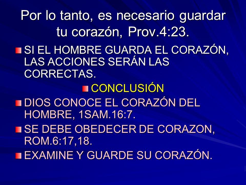 Por lo tanto, es necesario guardar tu corazón, Prov.4:23. SI EL HOMBRE GUARDA EL CORAZÓN, LAS ACCIONES SERÁN LAS CORRECTAS. CONCLUSIÓN DIOS CONOCE EL