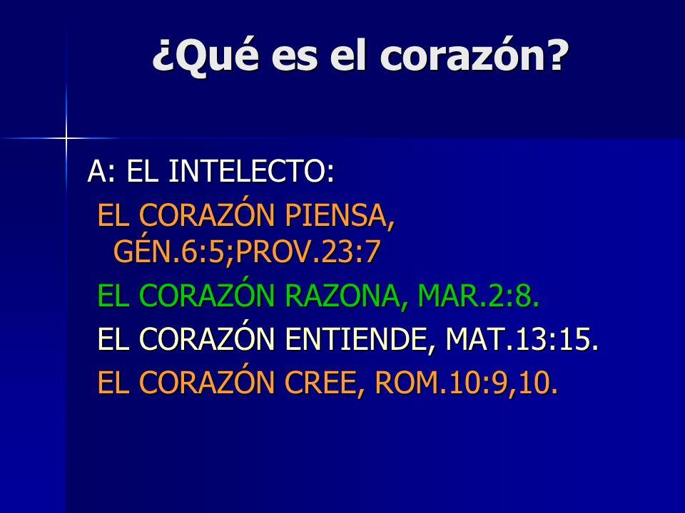 ¿Qué es el corazón? A: EL INTELECTO: EL CORAZÓN PIENSA, GÉN.6:5;PROV.23:7 EL CORAZÓN PIENSA, GÉN.6:5;PROV.23:7 EL CORAZÓN RAZONA, MAR.2:8. EL CORAZÓN