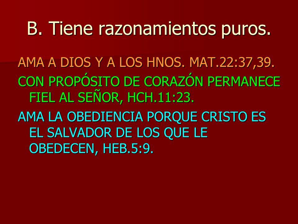 B. Tiene razonamientos puros. AMA A DIOS Y A LOS HNOS. MAT.22:37,39. CON PROPÓSITO DE CORAZÓN PERMANECE FIEL AL SEÑOR, HCH.11:23. AMA LA OBEDIENCIA PO