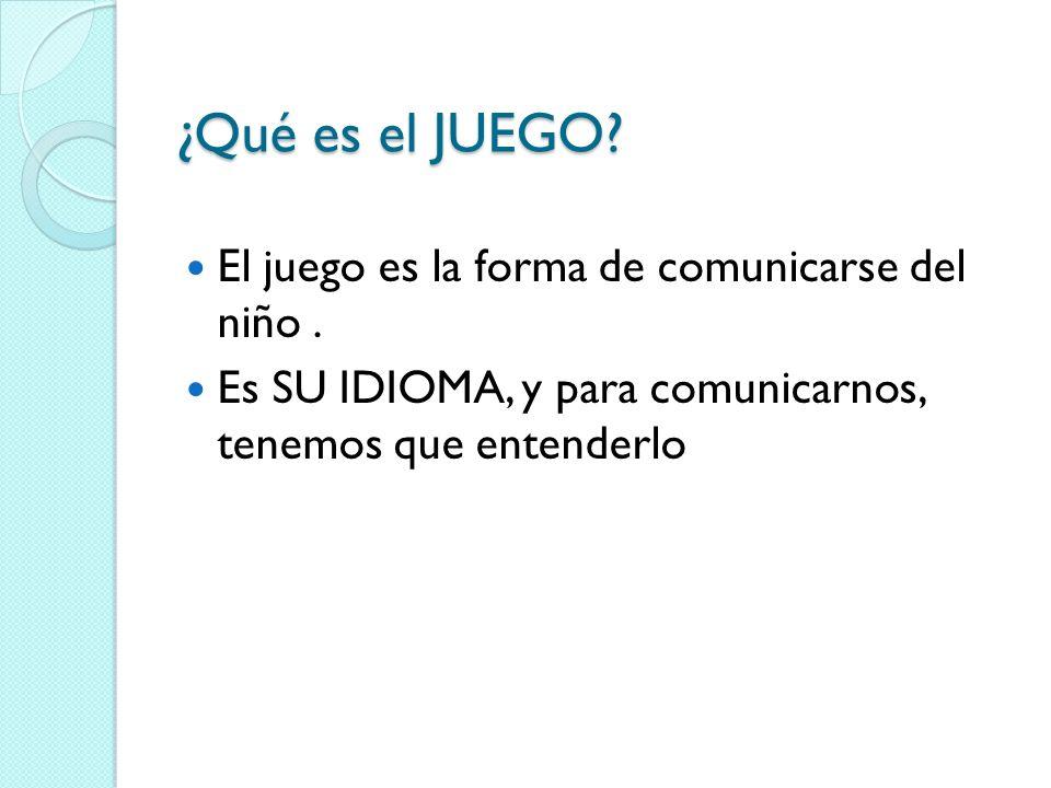 ¿Qué es el JUEGO. El juego es la forma de comunicarse del niño.