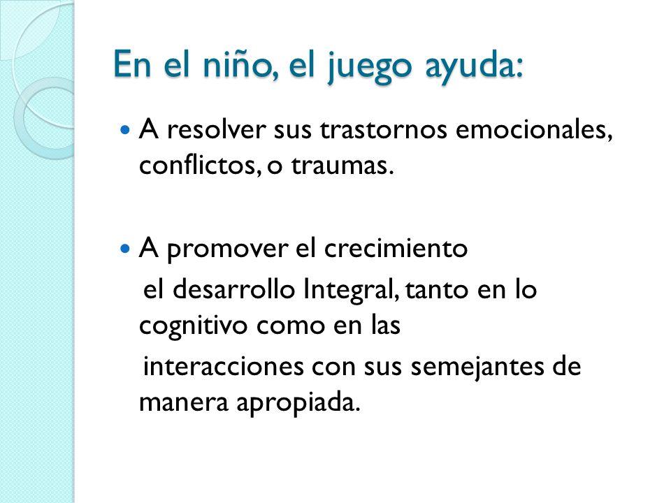 En el niño, el juego ayuda: A resolver sus trastornos emocionales, conflictos, o traumas.