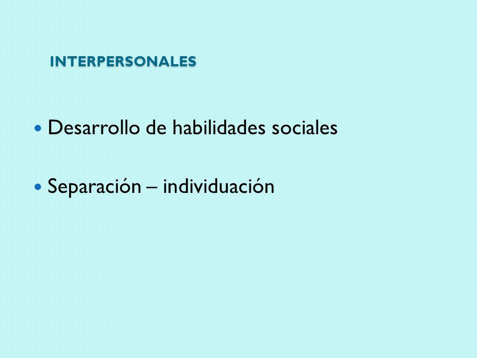 INTERPERSONALES Desarrollo de habilidades sociales Separación – individuación