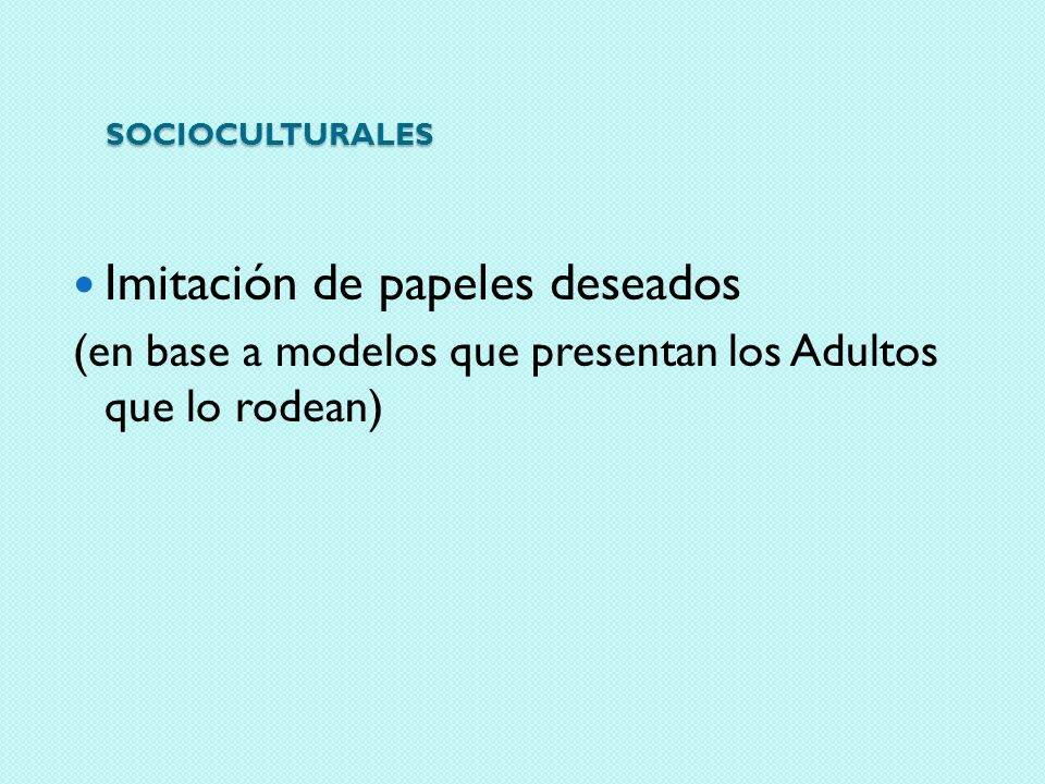 SOCIOCULTURALES Imitación de papeles deseados (en base a modelos que presentan los Adultos que lo rodean)