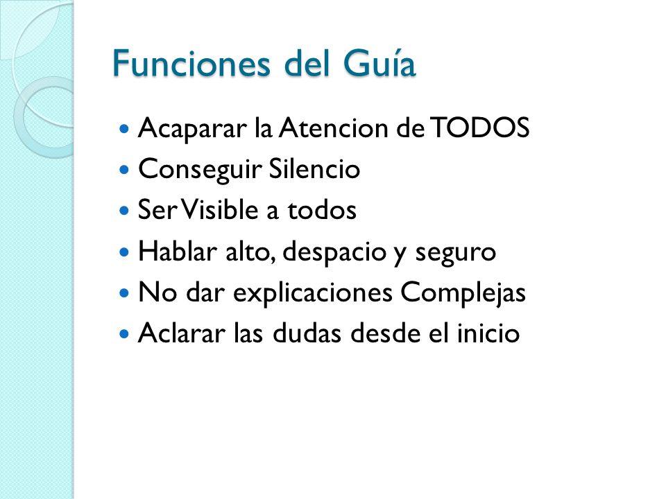 Funciones del Guía Acaparar la Atencion de TODOS Conseguir Silencio Ser Visible a todos Hablar alto, despacio y seguro No dar explicaciones Complejas Aclarar las dudas desde el inicio