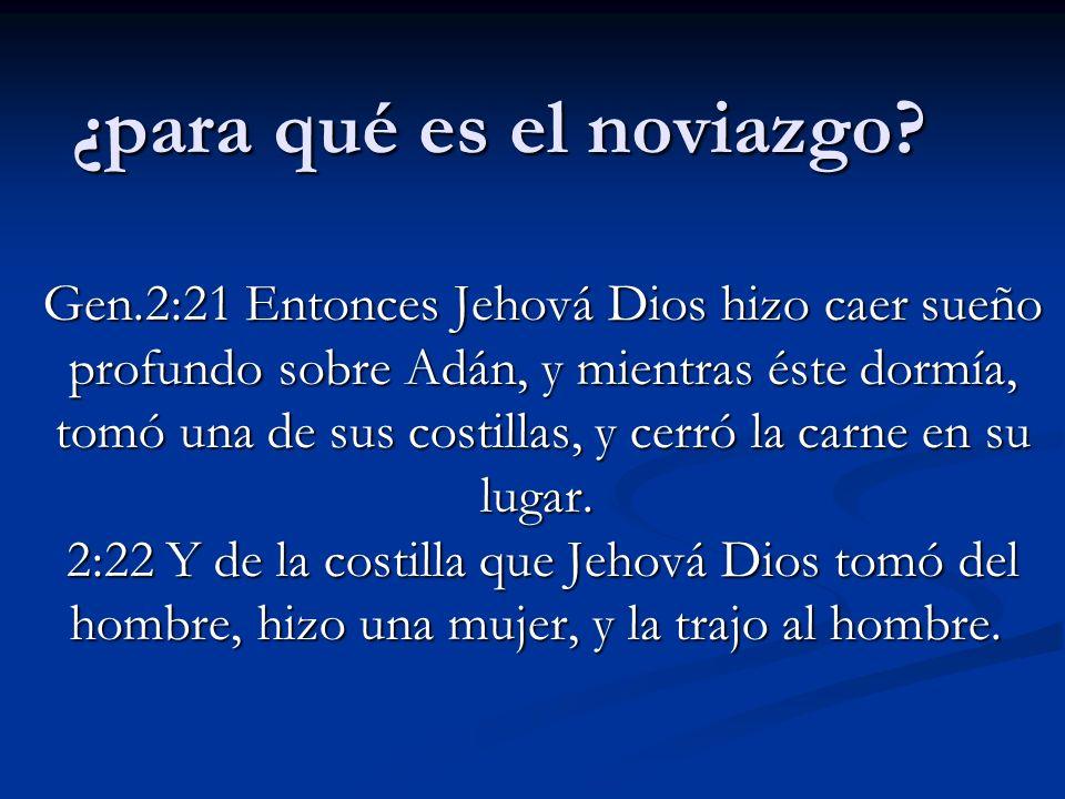 ¿para qué es el noviazgo? Gen.2:21 Entonces Jehová Dios hizo caer sueño profundo sobre Adán, y mientras éste dormía, tomó una de sus costillas, y cerr