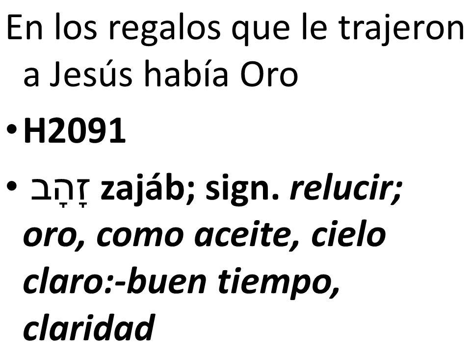 En los regalos que le trajeron a Jesús había Oro H2091 זָהָב zajáb; sign. relucir; oro, como aceite, cielo claro:-buen tiempo, claridad