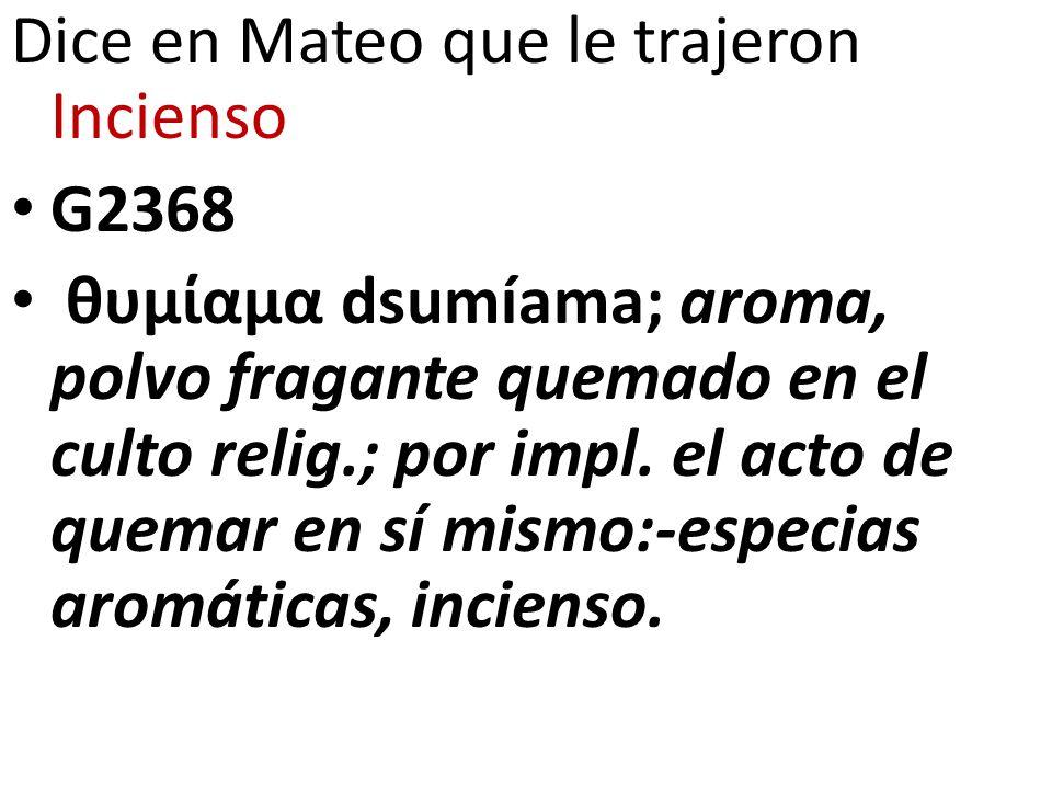 Dice en Mateo que le trajeron Incienso G2368 θυμίαμα dsumíama; aroma, polvo fragante quemado en el culto relig.; por impl. el acto de quemar en sí mis