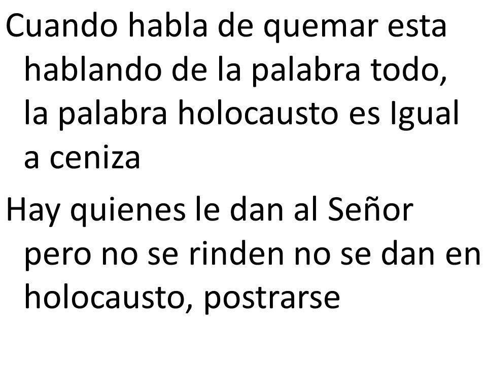 Cuando habla de quemar esta hablando de la palabra todo, la palabra holocausto es Igual a ceniza Hay quienes le dan al Señor pero no se rinden no se d