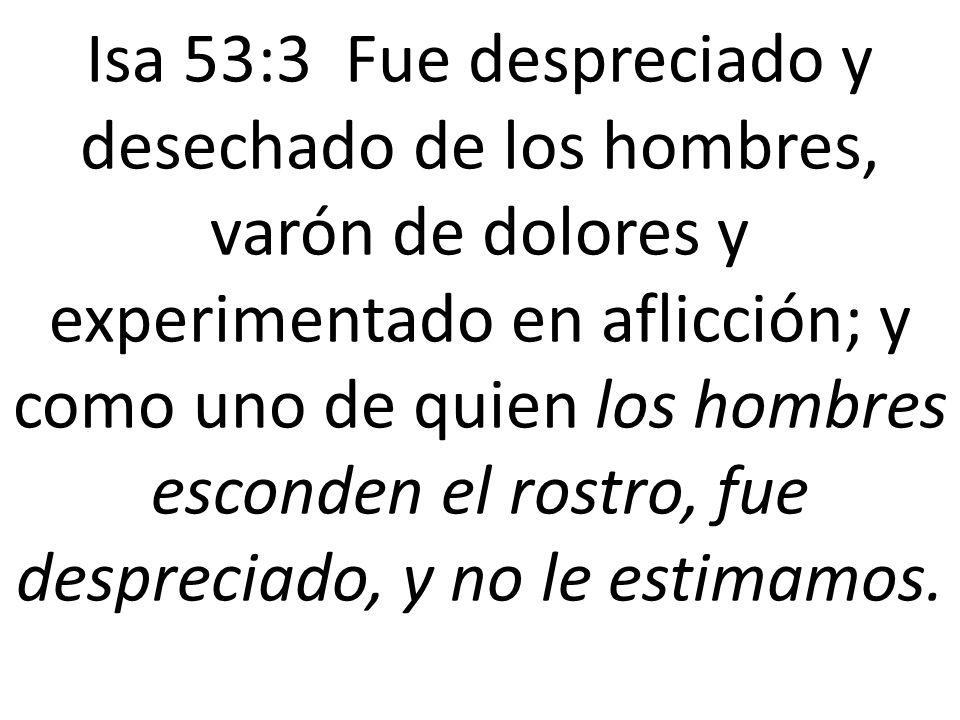 Isa 53:3 Fue despreciado y desechado de los hombres, varón de dolores y experimentado en aflicción; y como uno de quien los hombres esconden el rostro