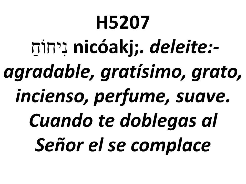 H5207 נִיחוֹחַ nicóakj;. deleite:- agradable, gratísimo, grato, incienso, perfume, suave. Cuando te doblegas al Señor el se complace