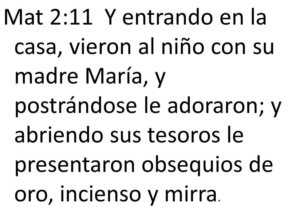Mat 2:11 Y entrando en la casa, vieron al niño con su madre María, y postrándose le adoraron; y abriendo sus tesoros le presentaron obsequios de oro,