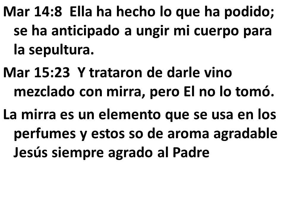 Mar 14:8 Ella ha hecho lo que ha podido; se ha anticipado a ungir mi cuerpo para la sepultura. Mar 15:23 Y trataron de darle vino mezclado con mirra,