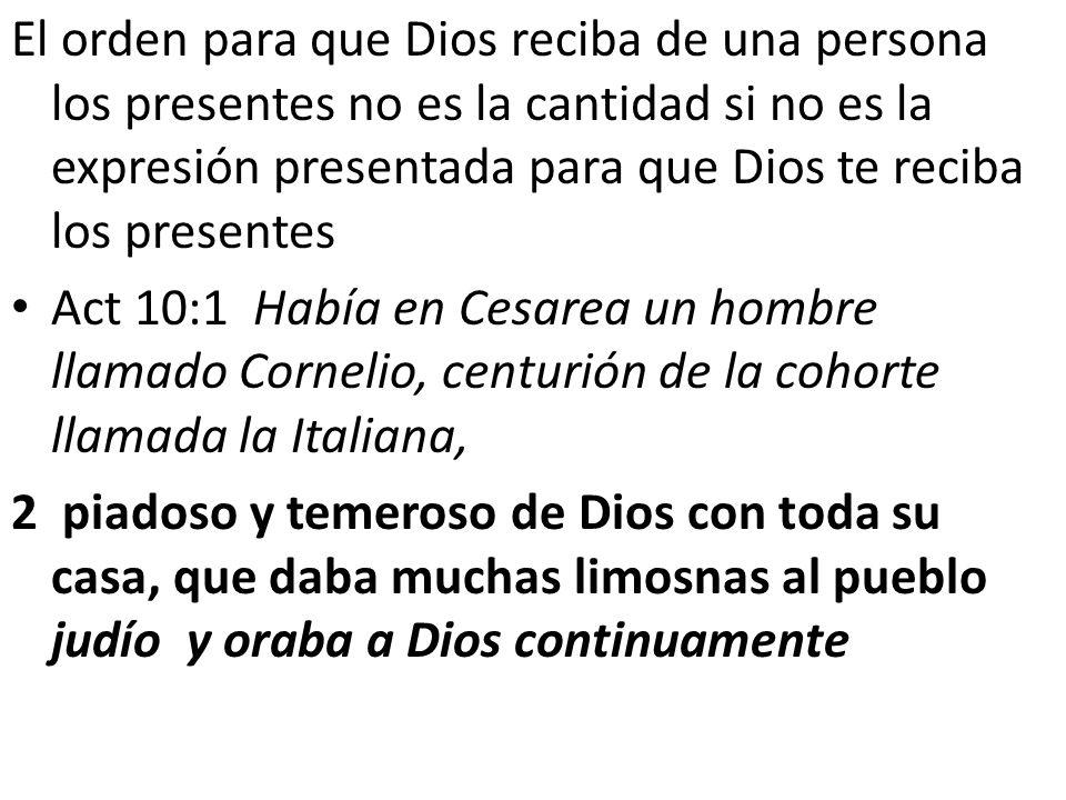 El orden para que Dios reciba de una persona los presentes no es la cantidad si no es la expresión presentada para que Dios te reciba los presentes Ac