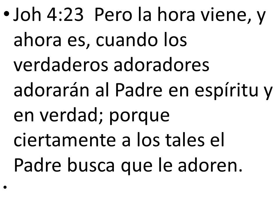 Joh 4:23 Pero la hora viene, y ahora es, cuando los verdaderos adoradores adorarán al Padre en espíritu y en verdad; porque ciertamente a los tales el