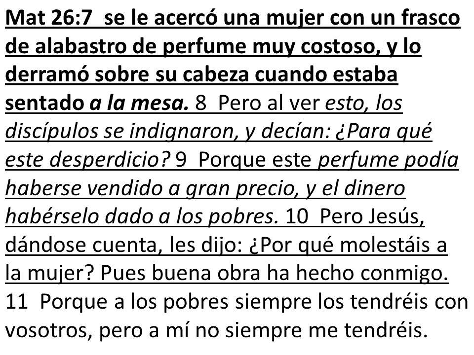 Mat 26:7 se le acercó una mujer con un frasco de alabastro de perfume muy costoso, y lo derramó sobre su cabeza cuando estaba sentado a la mesa. 8 Per