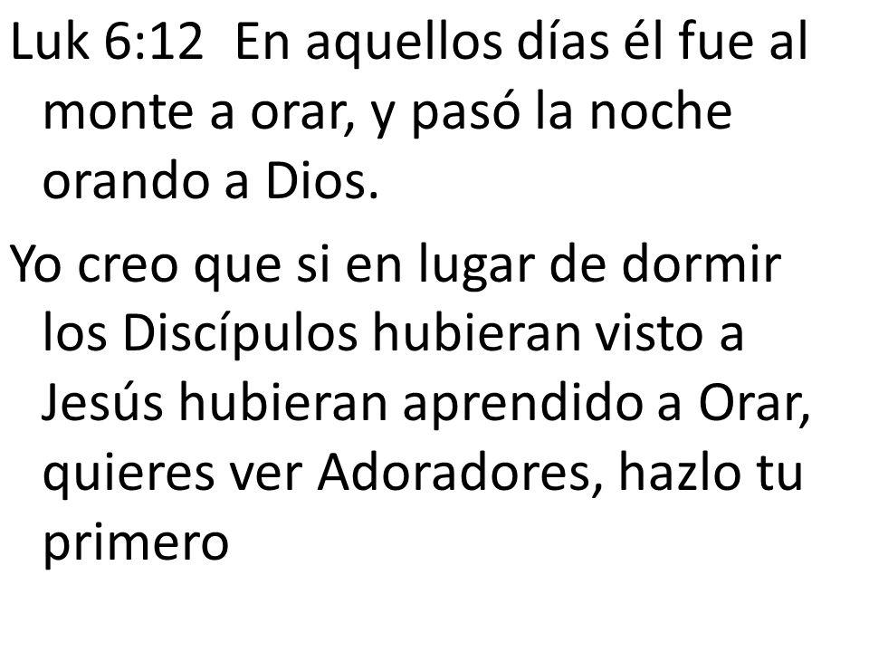 Luk 6:12 En aquellos días él fue al monte a orar, y pasó la noche orando a Dios. Yo creo que si en lugar de dormir los Discípulos hubieran visto a Jes
