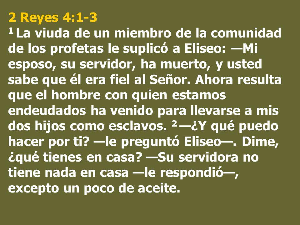 2 Reyes 4:1-3 1 La viuda de un miembro de la comunidad de los profetas le suplicó a Eliseo: Mi esposo, su servidor, ha muerto, y usted sabe que él era