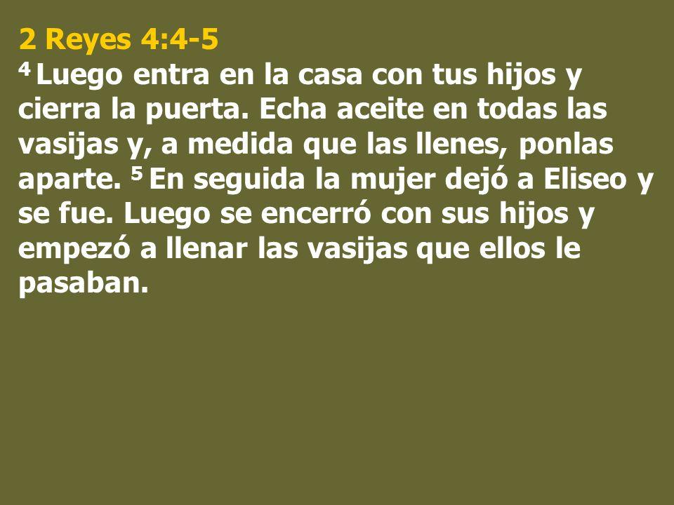 2 Reyes 4:4-5 4 Luego entra en la casa con tus hijos y cierra la puerta. Echa aceite en todas las vasijas y, a medida que las llenes, ponlas aparte. 5