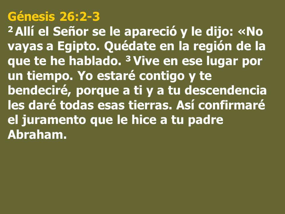 Génesis 26:2-3 2 Allí el Señor se le apareció y le dijo: «No vayas a Egipto. Quédate en la región de la que te he hablado. 3 Vive en ese lugar por un
